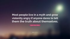 "Robert Anton Wilson Quote: ""Most people live in a myth and grow violently angry if anyone dares to tell them the truth about themselves."""