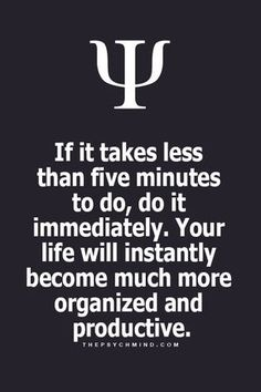 if it takes less than five minutes to do, do it immediately. your life will instantly become much more organized and productive.