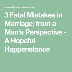 3 Fatal Mistakes in Marriage; from a Man's Perspective - A Hopeful Happenstance