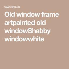 Old window frame artpainted old windowShabby windowwhite