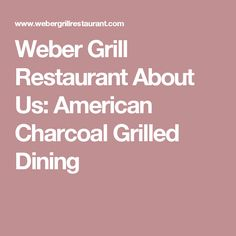Weber Grill Restaurant About Us: American Charcoal Grilled Dining