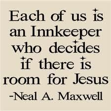 Each of us is an innkeeper who decides if there is room for Jesus.  Neal A Maxwell    www.whretreat.org