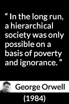 George Orwell - 1984 - In the long run, a hierarchical society was only possible on a basis of poverty and ignorance.