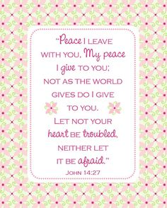 John 14:27-Peace I leave with you, My peace I give to you; not as the world gives do I give to you. Let not your heart be troubled, neither let it be afraid.  Agrainofmustardseed.com~reaching the world w/the word of God, one SEED at a time! #Agrainofmustardseed #TheLordWhisperer #ReadScripturesAloud