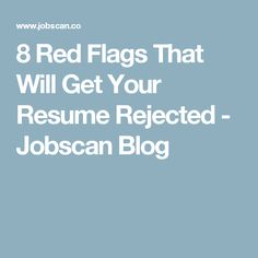 8 Red Flags That Will Get Your Resume Rejected - Jobscan Blog