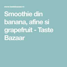 Smoothie din banana, afine si grapefruit - Taste Bazaar