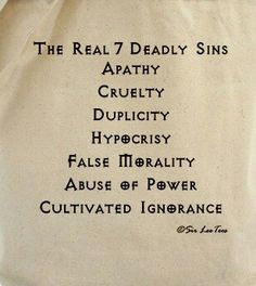 Real seven deadly sins: Apathy, cruelty, duplicity, hypocrisy, false morality, abuse of power & cultivated ignorance