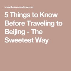 5 Things to Know Before Traveling to Beijing - The Sweetest Way