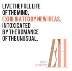 Live the life of the mind, exhilirated by new ideas, intoxicated by the romance of the unusual. www.Tandafriend.com #Hemingway #quote