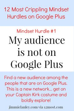 Jimmie Lanley - Google+Mindset Hurdle #1: My Audience is Not on Google Plus When people attempt to invest in Google Plus, there are hurdles to overcome in terms of faulty thinking. Debunking the hurdle: ►Find a new audience among the people who are here. ►Your audience is using Google. Google+ is Google. So your audience is already here (indirectly).…