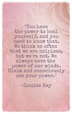 You have the power to heal yourself, and you need to know that. We think so often that we helpless, but we're not. We always have the power of our minds. Claim and consciously use your power. - Louise Hay