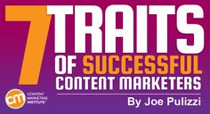 The 7 Traits of Successful Content Marketers By JOE PULIZZI published JANUARY 23, 2017  Content Marketing Institute