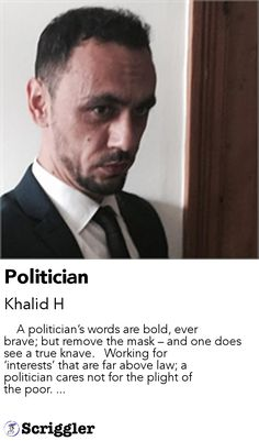Politician by Khalid H https://scriggler.com/detailPost/story/56511     A politician's words are bold, ever brave; but remove the mask – and one does see a true knave.   Working for 'interests' that are far above law; a politician cares not for the plight of the poor. ...