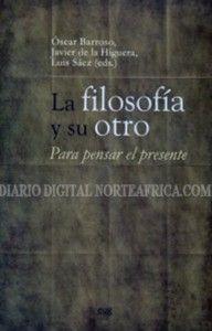 La filosofía y su otro : para pensar el presente Óscar Barroso, Javier de la Higuera y Luis Sáez (eds.)