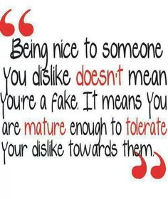 Be mature enough to tolerate your dislike for someone.