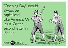"Free and Funny Sports Ecard: ""Opening Day"" should always be capitalized. Like America. Or Jesus. Or the second letter in iPhone. Create and send your own custom Sports ecard. Opening Day Baseball, Baseball Season, Dodgers Baseball, Baseball Field, Cleveland Indians Baseball, Baseball Quotes, Cubs Fan, Kansas City Royals, Chicago White Sox"