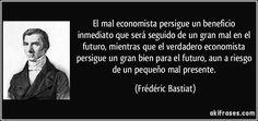 El mal economista persigue un beneficio inmediato que será seguido de un gran mal en el futuro, mientras que el verdadero economista persigue un gran bien para el futuro, aun a riesgo de un pequeño mal presente. (Frédéric Bastiat)