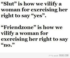 """This kind of stuff pisses me off so much. The ideas of """"slut"""" and the """"friend zone"""" are b.s."""