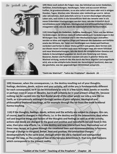109) However, when the consequences, i.e. the destiny resulting out of your thoughts, feelings, decisions, deeds, actions and your activity, will strike you is fundamentally different for each consequence, so it can be immediately or only in a few hours, days, weeks or months or perhaps even in years or decades, but it will certainly be in your present actual life, because nothing can be carried into the fine-fluidal world of the other world nor into a new life on Earth, as is erroneously…