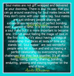 Soul mates are not gift wrapped and delivered at your doorstep.  Soul mates are two wonderful people who fall in love and end up having a perfect relationship by overcoming the challenges that they face together. It's all about living, loving, caring, sharing, bonding, enduring, growing and staying together till the end of time….. Aarti Khurana