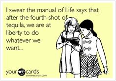 I swear the manual of Life says that after the fourth shot of tequila, we are at liberty to do whatever we want...