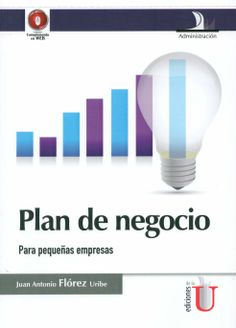 Plan de negocio : para pequeñas empresas / Juan Antonio Flórez Uribe, 2014