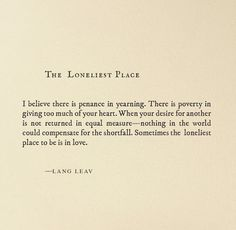 "Sometimes the loneliest place to be is in love. Lang Leav, ""The Loneliest Place"" Pretty Words, Beautiful Words, Beautiful Pictures, Poem Quotes, Life Quotes, Qoutes, Word Porn, Wise Words, Quotes To Live By"
