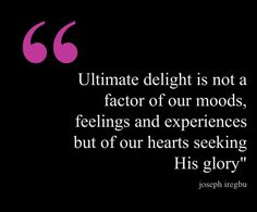 This quote courtesy of @J_Iregbu from blog post: Delight Yourself In The Lord - http://josephiregbu.com/delight