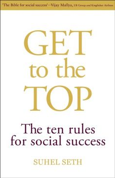 Get To The Top: The Ten Rules For Social Success by Suhel...