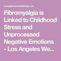 Fibromyalgia is Linked to Childhood Stress and Unprocessed Negative Emotions - Los Angeles Westside Therapy