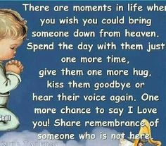 There are moments in life when you wish you could bring someone down from heaven, Spend the day with them just one more time, give them one more hug, kiss them goodbye or hear their voice again.One more chance to say I Love You!