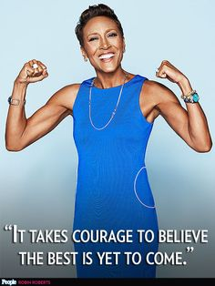 "10 Best Celeb Quotes This Week |  | ""It takes courage to believe the best is yet to come.""– Robin Roberts, on her new outlook on life following two cancer battles, to PEOPLE"