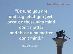 """""""Be who you are  and say what you feel,  because those who mind  don't matter  and those who matter  don't mind."""" / Bernard Baruch"""