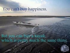 """You can't buy happiness. But you can buy a kayak, which is pretty much the same thing."""