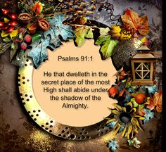 Psalm 91:1 He that dwelleth in the secret place of the most High shall abide under the shadow of the Almighty. <3