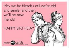 May we be friends until we're old and senile and then we'll be new friends! HAPPY BIRTHDAY.