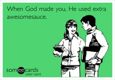 When God made you, He used extra awesomesauce  :)