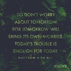 K-LOVE's Encouraging Word. So don't worry about tomorrow, for tomorrow will bring its own worries. Today's trouble is enough for today. Matthew 6:34 NLT