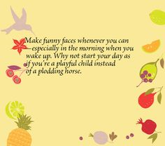 Make funny faces whenever you can—especially in the morning when you wake up. Why not start your day as if you're a playful child instead of a plodding horse.