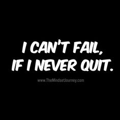 I can't fail, if I never quit. I can't fail, if I Happy Quotes, Great Quotes, Quotes To Live By, Me Quotes, Motivational Quotes, Funny Quotes, Inspirational Quotes, Mindset Quotes, Success Quotes