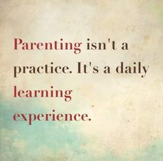 Parenting tip: Parenting isn't a practice.It's a daily learning experience.