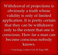 Withdrawal of projections is obviously a truth whose validity is only of limited application. It is pretty certain that they can be withdrawn only to the extent that one is conscious. How far a man can become conscious nobody knows.