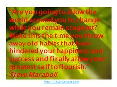 """""""Are you going to allow the world around you to change while you remain stagnant? Make this the time you throw away old habits that have hindered your happiness and success and finally allow your greatest self to flourish."""" Steve Maraboli"""