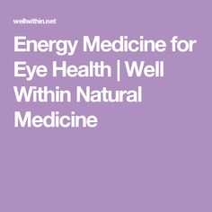 Energy Medicine for Eye Health | Well Within Natural Medicine