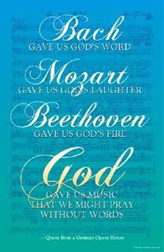 Bach gave us God's word. Mozart gave us God's laughter. Beethoven gave us God's fire. God gave us Music that we might pray without words. :)