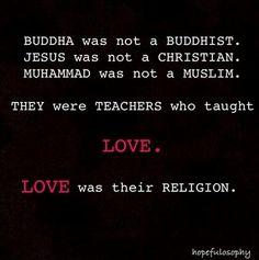 Boeddha was geen boeddhist. Jezus was geen christen. Mohammed was geen moslim. Zij waren leraren die ons Liefde leerden! Liefde was hun religie!  Laten we in Liefde Zijn en delen!