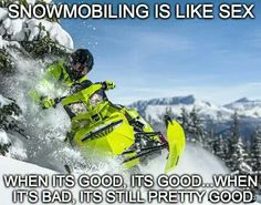 Snowmobiling is like sex: when it's good, it's good...when it's bad, it's still pretty good.