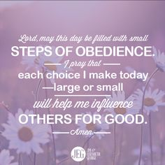 Prayer: Lord, may this day be filled with small steps of obedience. I pray that each choice I make today--large or small--will help me influence others for good. Amen.
