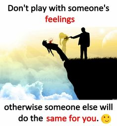 Don't Play With Someone's Feelings Otherwise Someone else will do the same for you