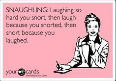 Snaughling: Laughing so hard you snort, then laugh because you snorted, then snort because you laughed.  |  Yup, that's when something is super funny.